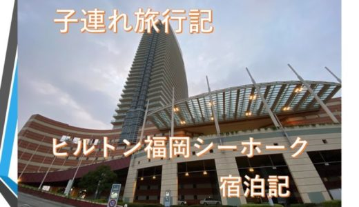 2020九州子連れ旅行記③ ヒルトン福岡シーホーク宿泊記