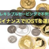 フレキシブルセービングで不労所得を獲得!仮想通貨取引所BINANCE(バイナンス)でIOSTの運用を始めました。