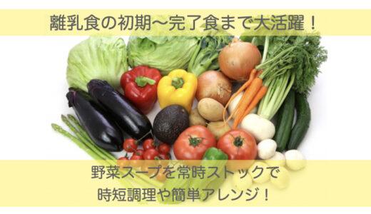 野菜スープは離乳食の初期から完了食まで大活躍!常時ストックで時短調理。さらに栄養満点の離乳食にアレンジ。